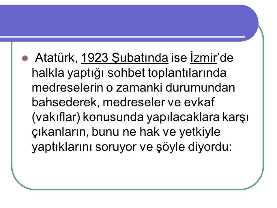 Atatürk, 1923 Şubatında ise İzmir'de halkla yaptığı sohbet toplantılarında medreselerin o zamanki durumundan bahsederek, medreseler ve evkaf (vakıflar