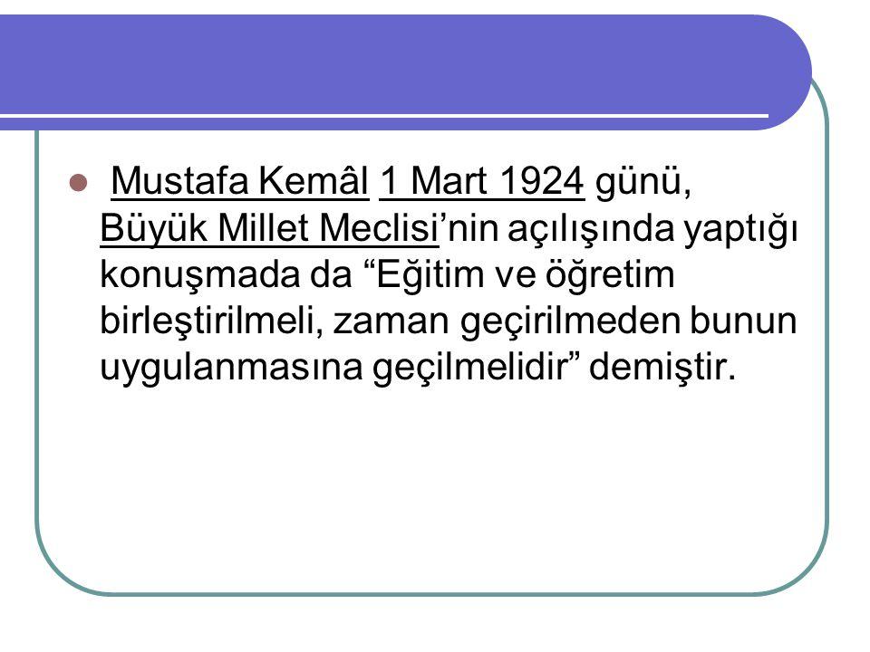 """Mustafa Kemâl 1 Mart 1924 günü, Büyük Millet Meclisi'nin açılışında yaptığı konuşmada da """"Eğitim ve öğretim birleştirilmeli, zaman geçirilmeden bunun"""