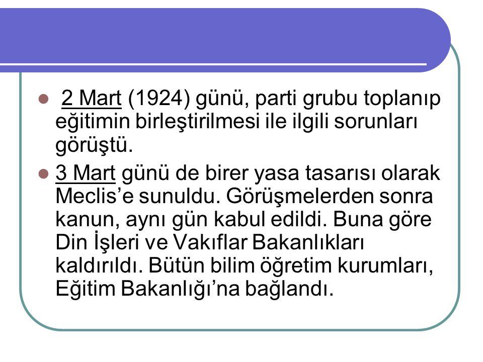 2 Mart (1924) günü, parti grubu toplanıp eğitimin birleştirilmesi ile ilgili sorunları görüştü. 3 Mart günü de birer yasa tasarısı olarak Meclis'e sun