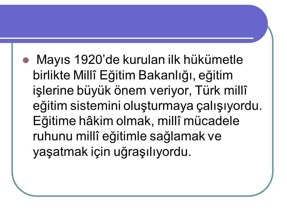 Mayıs 1920'de kurulan ilk hükümetle birlikte Millî Eğitim Bakanlığı, eğitim işlerine büyük önem veriyor, Türk millî eğitim sistemini oluşturmaya çalış