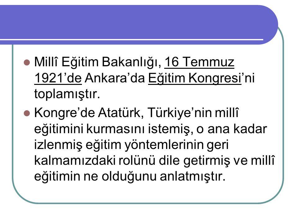 Millî Eğitim Bakanlığı, 16 Temmuz 1921'de Ankara'da Eğitim Kongresi'ni toplamıştır. Kongre'de Atatürk, Türkiye'nin millî eğitimini kurmasını istemiş,
