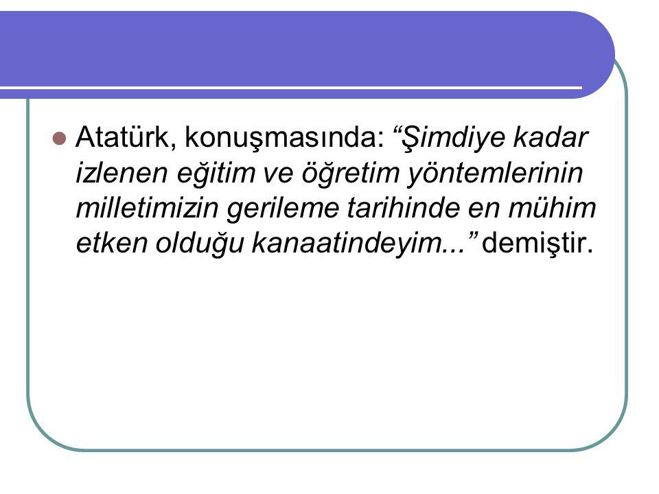 """Atatürk, konuşmasında: """"Şimdiye kadar izlenen eğitim ve öğretim yöntemlerinin milletimizin gerileme tarihinde en mühim etken olduğu kanaatindeyim..."""""""