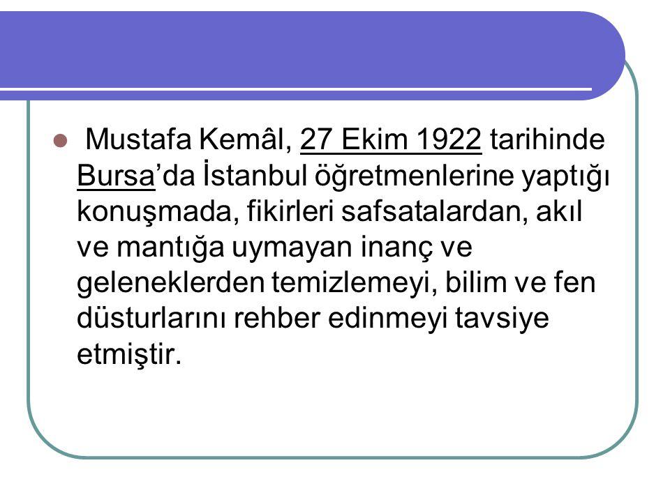 Mustafa Kemâl, 27 Ekim 1922 tarihinde Bursa'da İstanbul öğretmenlerine yaptığı konuşmada, fikirleri safsatalardan, akıl ve mantığa uymayan inanç ve ge