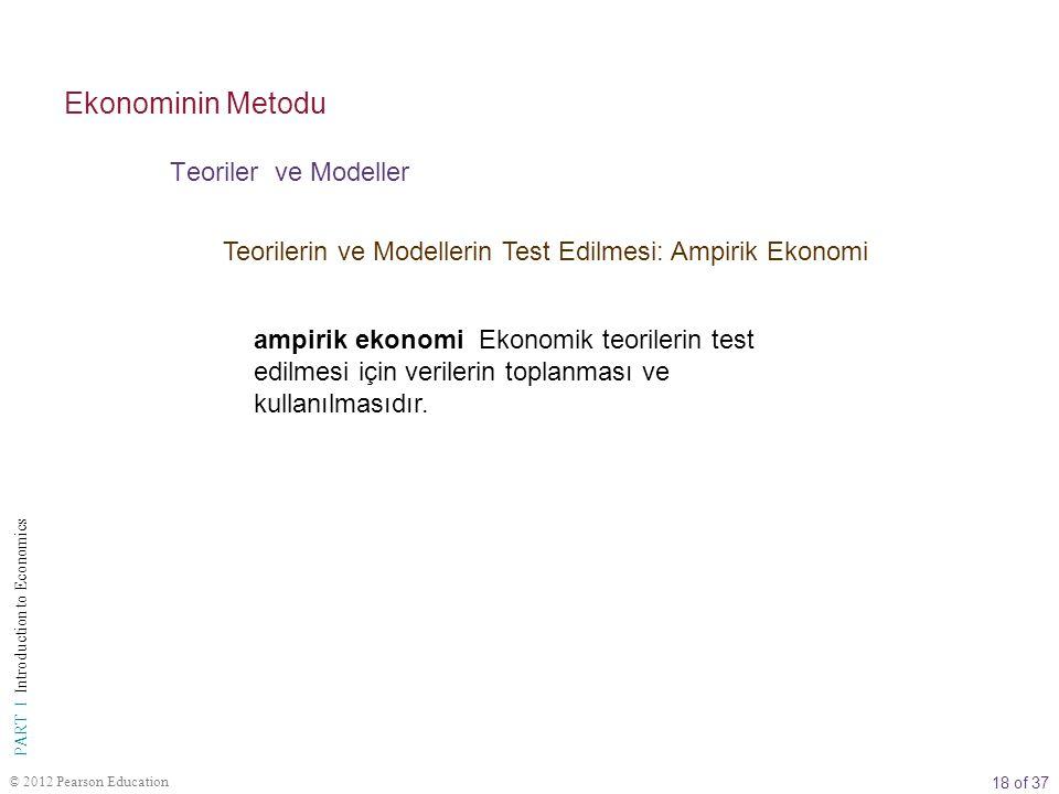18 of 37 PART I Introduction to Economics © 2012 Pearson Education Teorilerin ve Modellerin Test Edilmesi: Ampirik Ekonomi Teoriler ve Modeller Ekonominin Metodu ampirik ekonomi Ekonomik teorilerin test edilmesi için verilerin toplanması ve kullanılmasıdır.