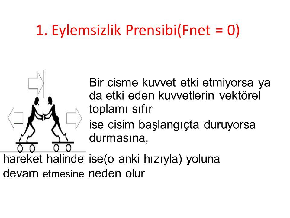 1. Eylemsizlik Prensibi(Fnet = 0) Bir cisme kuvvet etki etmiyorsa ya da etki eden kuvvetlerin vektörel toplamı sıfır ise cisim başlangıçta duruyorsa d