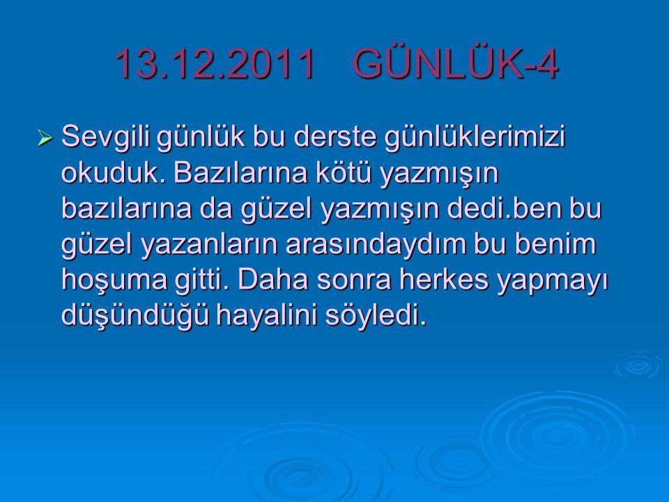 13.12.2011 GÜNLÜK-4  Sevgili günlük bu derste günlüklerimizi okuduk.