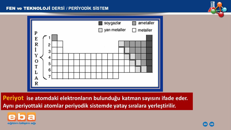 Periyot ise atomdaki elektronların bulunduğu katman sayısını ifade eder. Aynı periyottaki atomlar periyodik sistemde yatay sıralara yerleştirilir. FEN