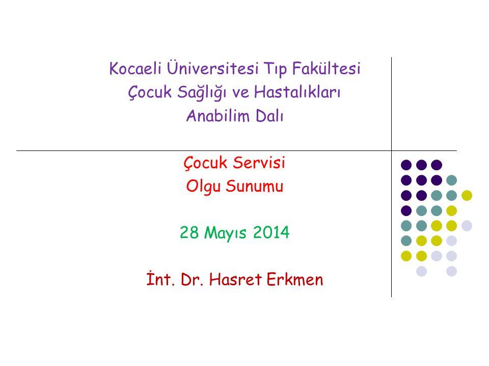 Kocaeli Üniversitesi Tıp Fakültesi Çocuk Sağlığı ve Hastalıkları Anabilim Dalı Çocuk Servisi Olgu Sunumu 28 Mayıs 2014 İnt. Dr. Hasret Erkmen
