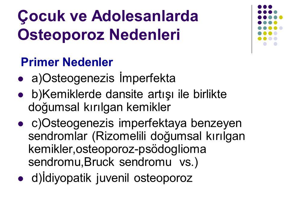 Çocuk ve Adolesanlarda Osteoporoz Nedenleri Primer Nedenler a)Osteogenezis İmperfekta b)Kemiklerde dansite artışı ile birlikte doğumsal kırılgan kemik
