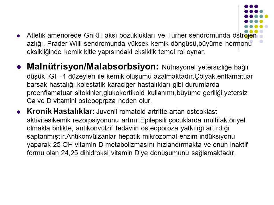 Atletik amenorede GnRH aksı bozuklukları ve Turner sendromunda östrojen azlığı, Prader Willi sendromunda yüksek kemik döngüsü,büyüme hormonu eksikliği