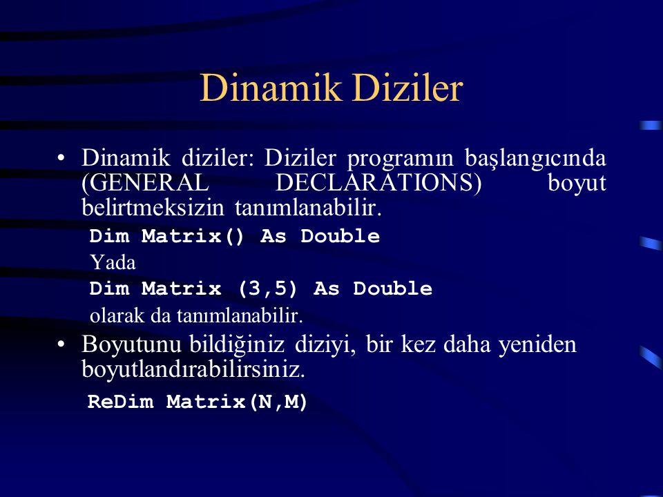 Dinamik Diziler Dinamik diziler: Diziler programın başlangıcında (GENERAL DECLARATIONS) boyut belirtmeksizin tanımlanabilir. Dim Matrix() As Double Ya