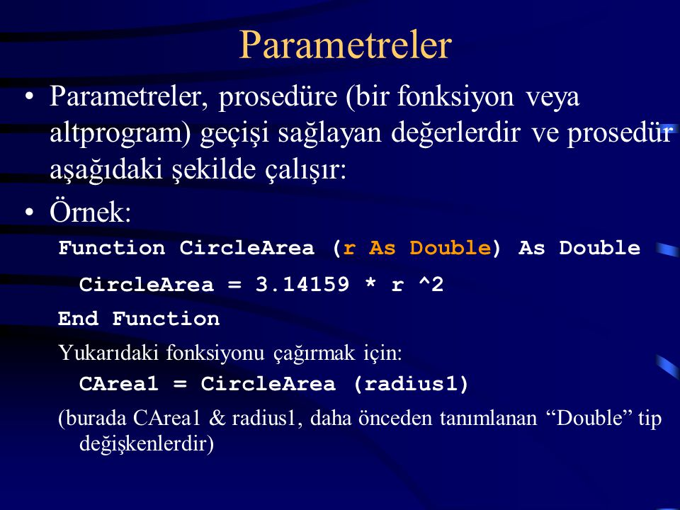 Parametreler Parametreler, prosedüre (bir fonksiyon veya altprogram) geçişi sağlayan değerlerdir ve prosedür aşağıdaki şekilde çalışır: Örnek: Function CircleArea (r As Double) As Double CircleArea = 3.14159 * r ^2 End Function Yukarıdaki fonksiyonu çağırmak için: CArea1 = CircleArea (radius1) (burada CArea1 & radius1, daha önceden tanımlanan Double tip değişkenlerdir)