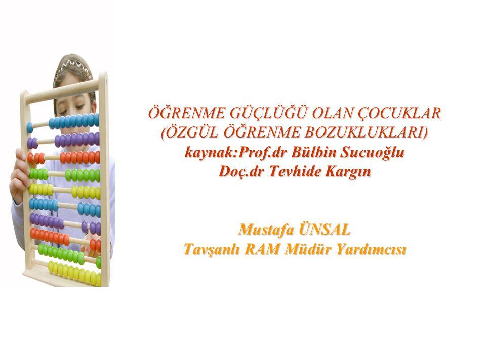 ÖĞRENME GÜÇLÜĞÜ OLAN ÇOCUKLAR (ÖZGÜL ÖĞRENME BOZUKLUKLARI) kaynak:Prof.dr Bülbin Sucuoğlu Doç.dr Tevhide Kargın Mustafa ÜNSAL Tavşanlı RAM Müdür Yardı