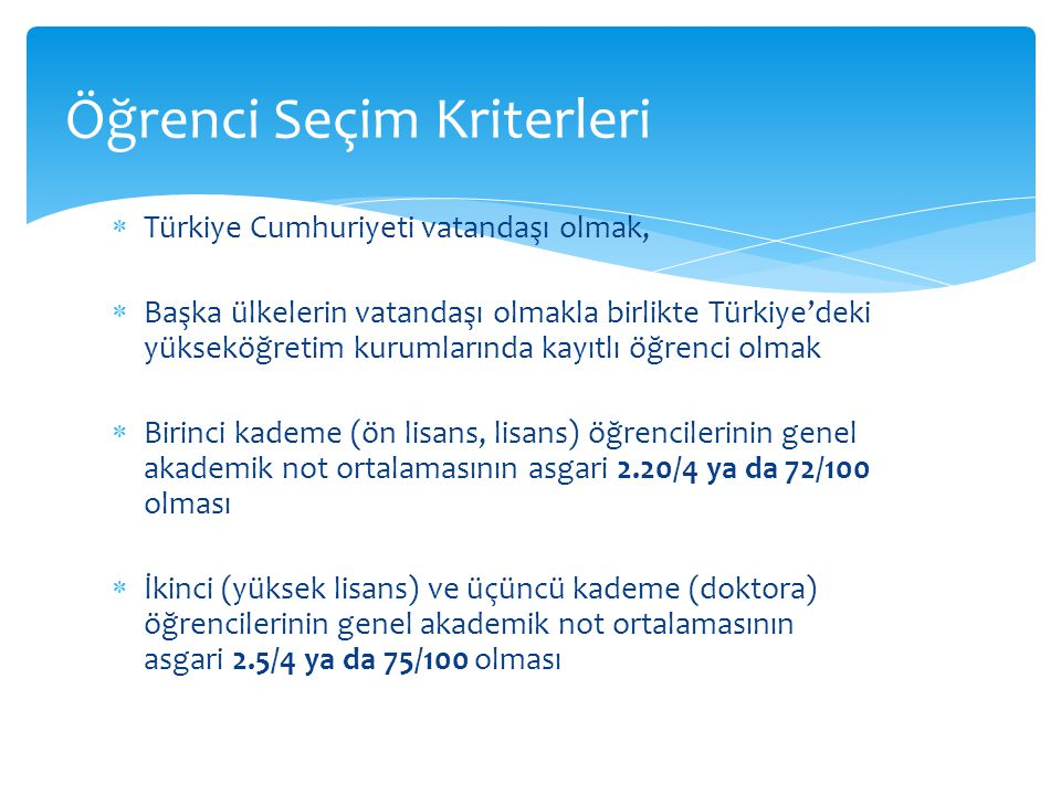 Türkiye Cumhuriyeti vatandaşı olmak,  Başka ülkelerin vatandaşı olmakla birlikte Türkiye'deki yükseköğretim kurumlarında kayıtlı öğrenci olmak  Birinci kademe (ön lisans, lisans) öğrencilerinin genel akademik not ortalamasının asgari 2.20/4 ya da 72/100 olması  İkinci (yüksek lisans) ve üçüncü kademe (doktora) öğrencilerinin genel akademik not ortalamasının asgari 2.5/4 ya da 75/100 olması Öğrenci Seçim Kriterleri