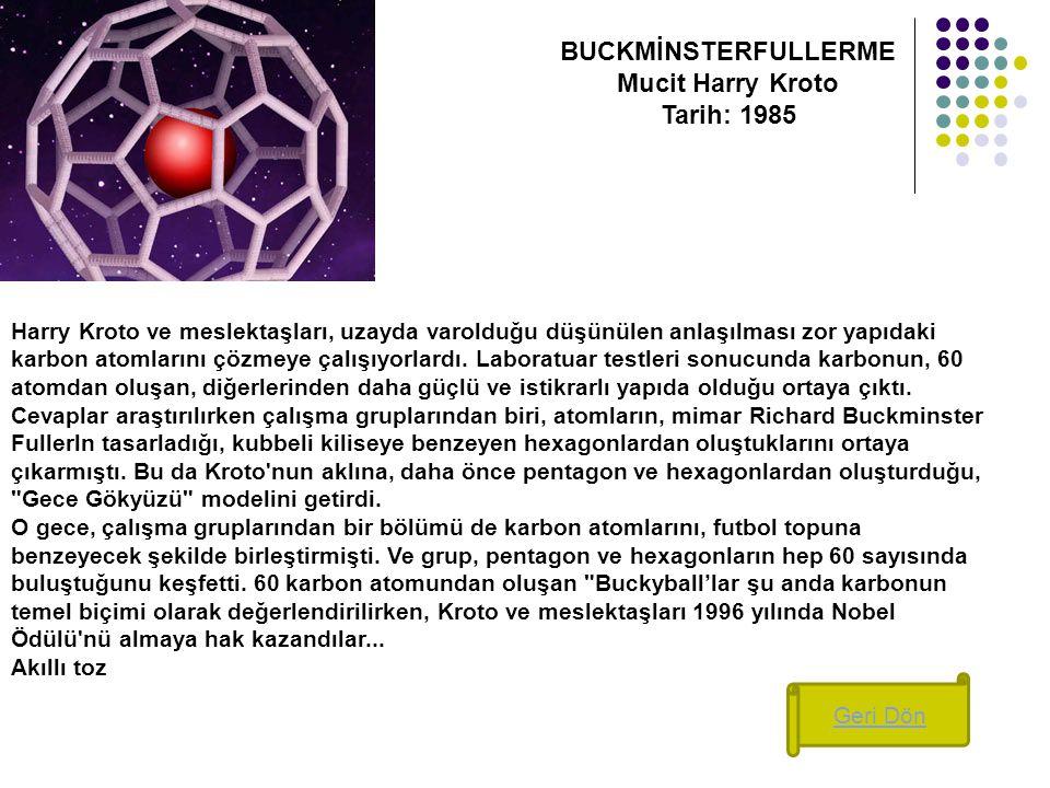BUCKMİNSTERFULLERME Mucit Harry Kroto Tarih: 1985 Harry Kroto ve meslektaşları, uzayda varolduğu düşünülen anlaşılması zor yapıdaki karbon atomlarını