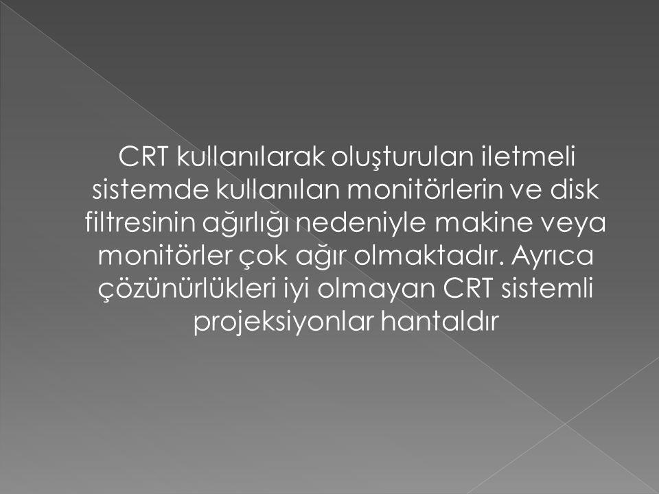 CRT kullanılarak oluşturulan iletmeli sistemde kullanılan monitörlerin ve disk filtresinin ağırlığı nedeniyle makine veya monitörler çok ağır olmaktad