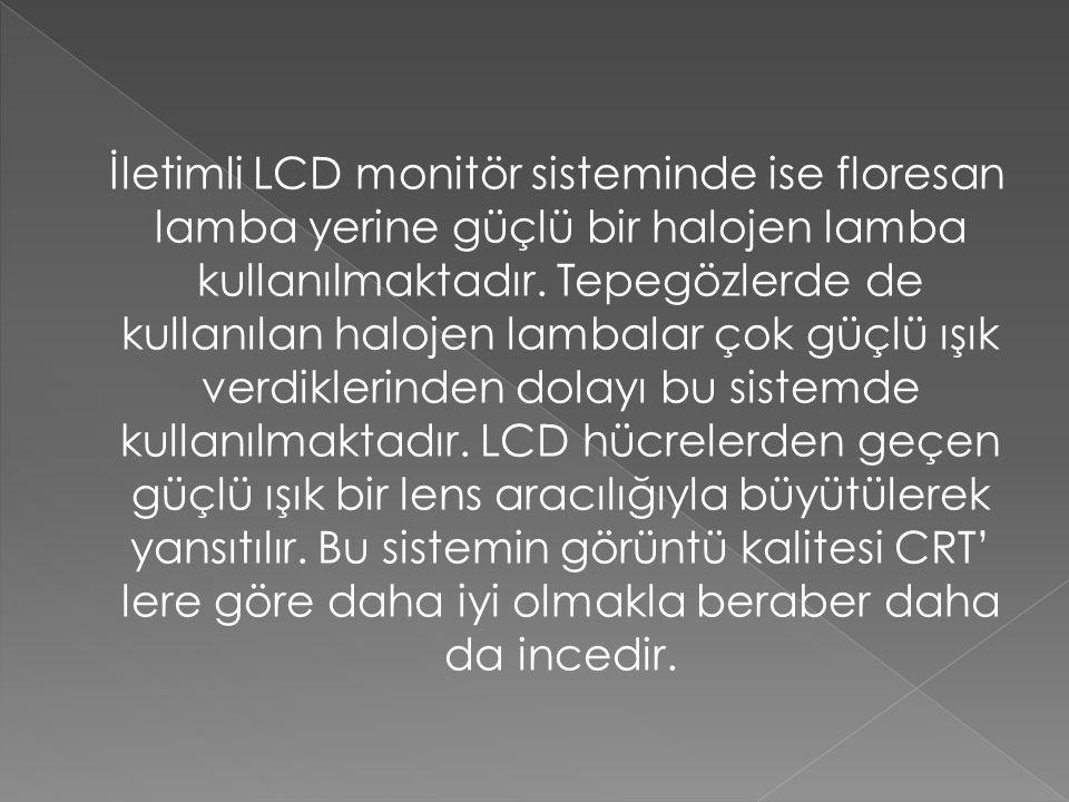 İletimli LCD monitör sisteminde ise floresan lamba yerine güçlü bir halojen lamba kullanılmaktadır. Tepegözlerde de kullanılan halojen lambalar çok gü