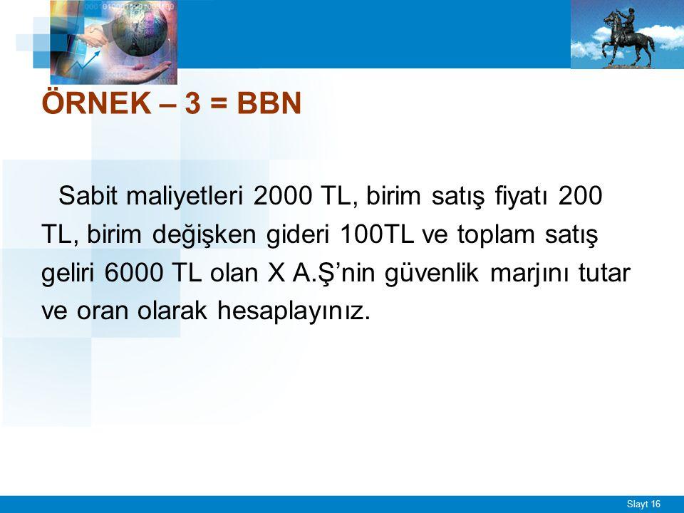 Slayt 16 ÖRNEK – 3 = BBN Sabit maliyetleri 2000 TL, birim satış fiyatı 200 TL, birim değişken gideri 100TL ve toplam satış geliri 6000 TL olan X A.Ş'n