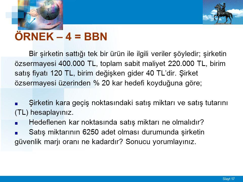 Slayt 17 ÖRNEK – 4 = BBN Bir şirketin sattığı tek bir ürün ile ilgili veriler şöyledir; şirketin özsermayesi 400.000 TL, toplam sabit maliyet 220.000