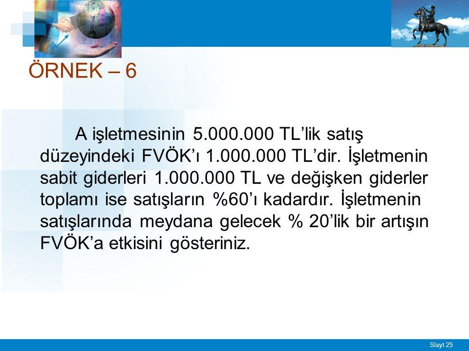 Slayt 25 ÖRNEK – 6 A işletmesinin 5.000.000 TL'lik satış düzeyindeki FVÖK'ı 1.000.000 TL'dir. İşletmenin sabit giderleri 1.000.000 TL ve değişken gide