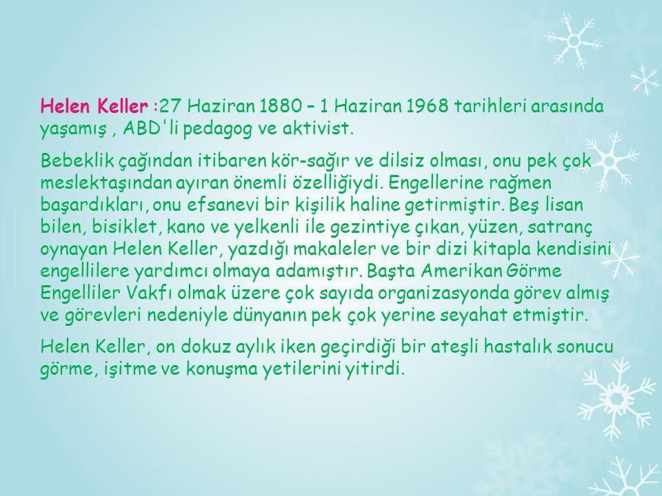 Helen Keller :27 Haziran 1880 – 1 Haziran 1968 tarihleri arasında yaşamış, ABD'li pedagog ve aktivist. Bebeklik çağından itibaren kör-sağır ve dilsiz