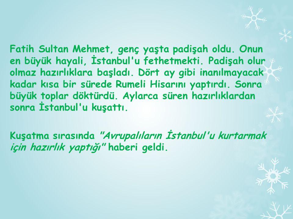 Fatih Sultan Mehmet, genç yaşta padişah oldu. Onun en büyük hayali, İstanbul'u fethetmekti. Padişah olur olmaz hazırlıklara başladı. Dört ay gibi inan