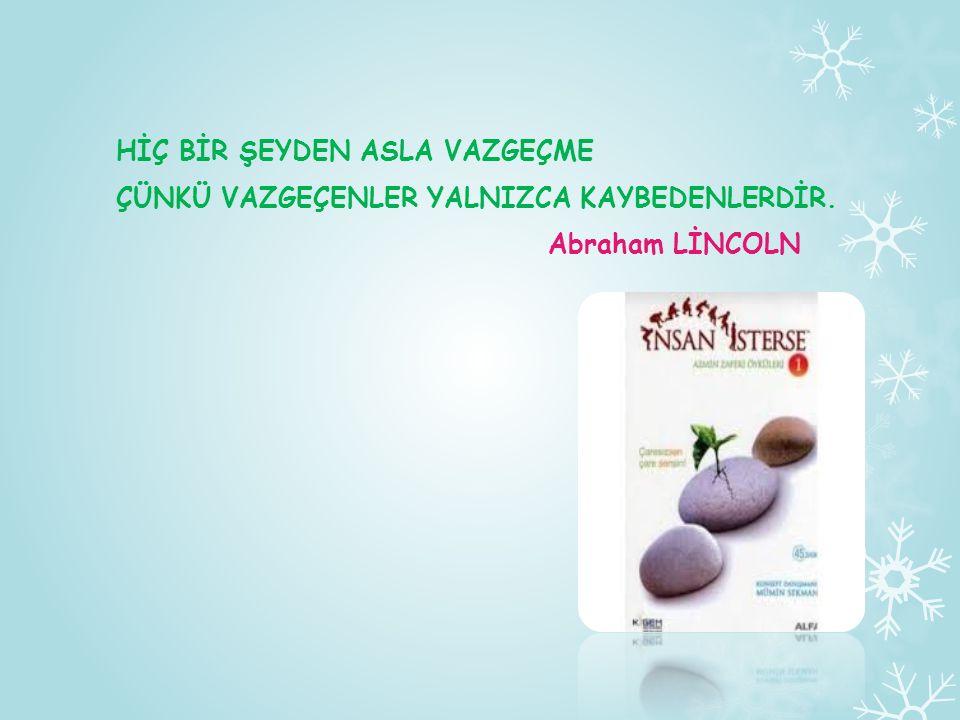 HİÇ BİR ŞEYDEN ASLA VAZGEÇME ÇÜNKÜ VAZGEÇENLER YALNIZCA KAYBEDENLERDİR. Abraham LİNCOLN