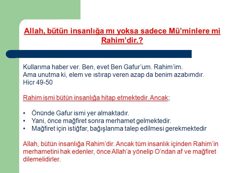 Allah, bütün insanlığa mı yoksa sadece Mü'minlere mi Rahim'dir.? Kullarıma haber ver. Ben, evet Ben Gafur'um. Rahim'im. Ama unutma ki, elem ve ıstırap