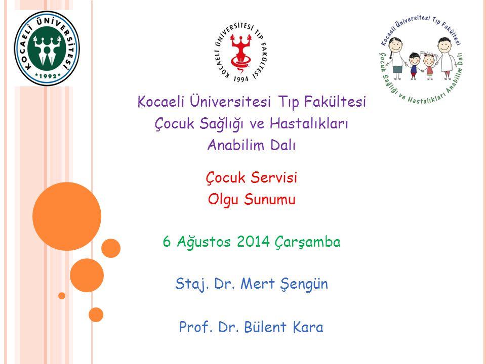 Kocaeli Üniversitesi Tıp Fakültesi Çocuk Sağlığı ve Hastalıkları Anabilim Dalı Çocuk Servisi Olgu Sunumu 6 Ağustos 2014 Çarşamba Staj. Dr. Mert Şengün