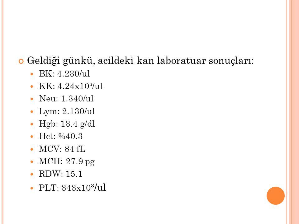 Geldiği günkü, acildeki kan laboratuar sonuçları: BK: 4.230/ ul KK: 4.24x10³/ ul Neu: 1.340/ ul Lym: 2.130/ ul Hgb: 13.4 g/dl Hct: %40.3 MCV: 84 fL MC