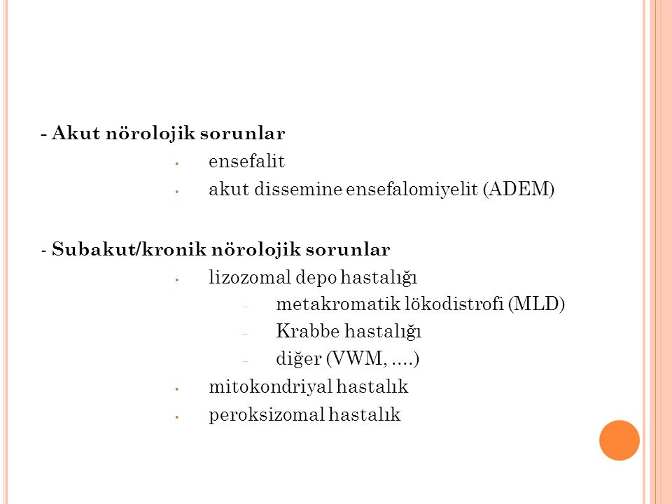 - Akut nörolojik sorunlar ensefalit akut dissemine ensefalomiyelit (ADEM) - Subakut/kronik nörolojik sorunlar lizozomal depo hastalığı – metakromatik