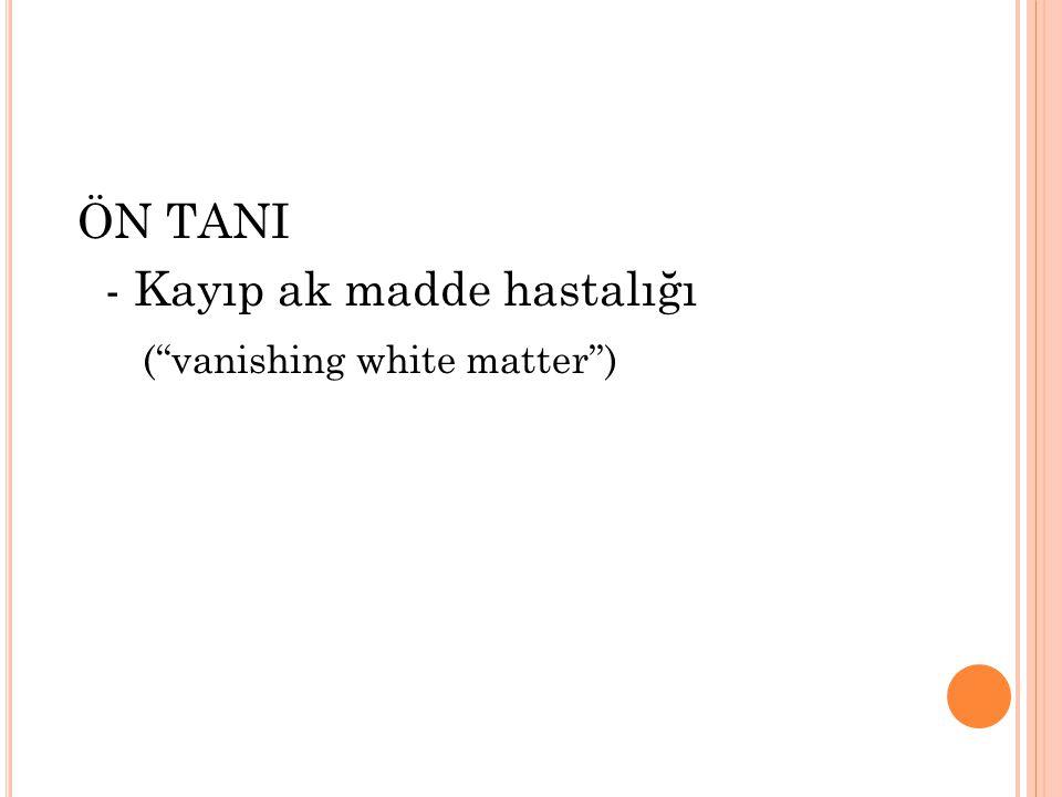"ÖN TANI - Kayıp ak madde hastalığı (""vanishing white matter"")"