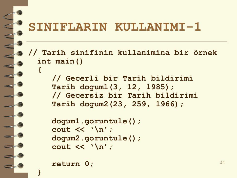 SINIFLARIN KULLANIMI-1 // Tarih sinifinin kullanimina bir örnek int main() { // Gecerli bir Tarih bildirimi Tarih dogum1(3, 12, 1985); // Gecersiz bir Tarih bildirimi Tarih dogum2(23, 259, 1966); dogum1.goruntule(); cout << '\n'; dogum2.goruntule(); cout << '\n'; return 0; } 24
