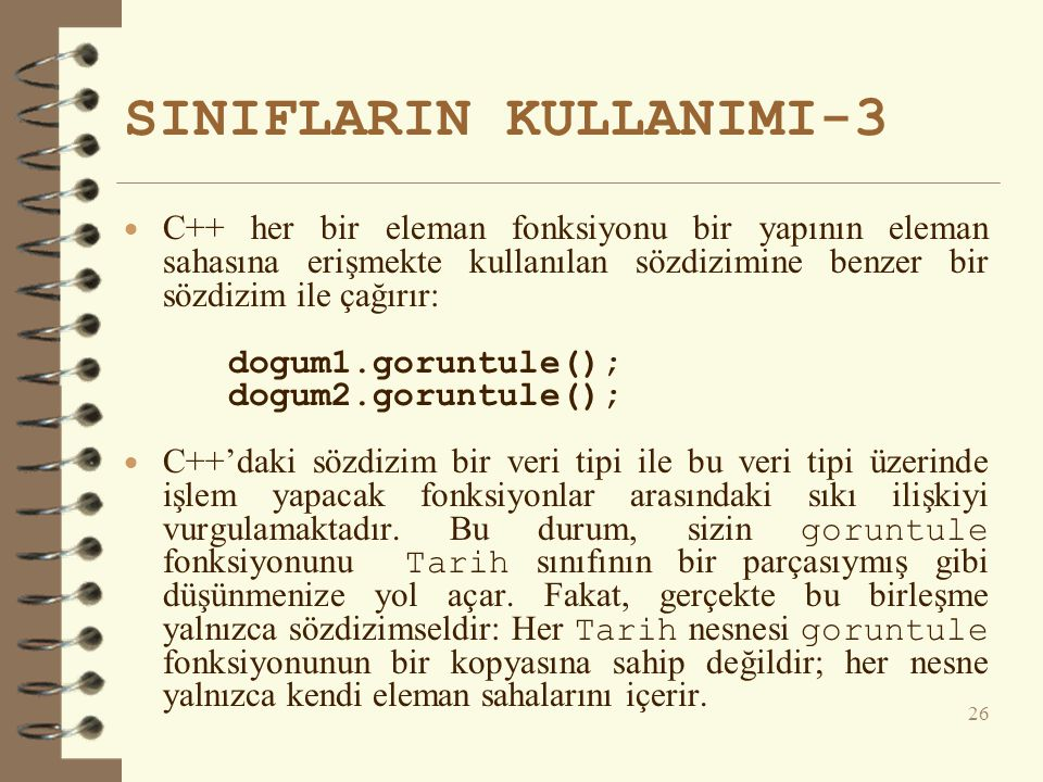 SINIFLARIN KULLANIMI-3  C++ her bir eleman fonksiyonu bir yapının eleman sahasına erişmekte kullanılan sözdizimine benzer bir sözdizim ile çağırır: dogum1.goruntule(); dogum2.goruntule();  C++'daki sözdizim bir veri tipi ile bu veri tipi üzerinde işlem yapacak fonksiyonlar arasındaki sıkı ilişkiyi vurgulamaktadır.
