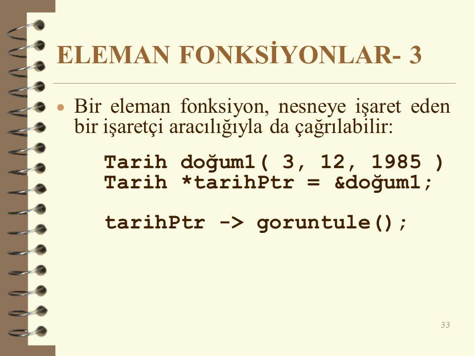 ELEMAN FONKSİYONLAR- 3  Bir eleman fonksiyon, nesneye işaret eden bir işaretçi aracılığıyla da çağrılabilir: Tarih doğum1( 3, 12, 1985 ) Tarih *tarihPtr = &doğum1; tarihPtr -> goruntule(); 33