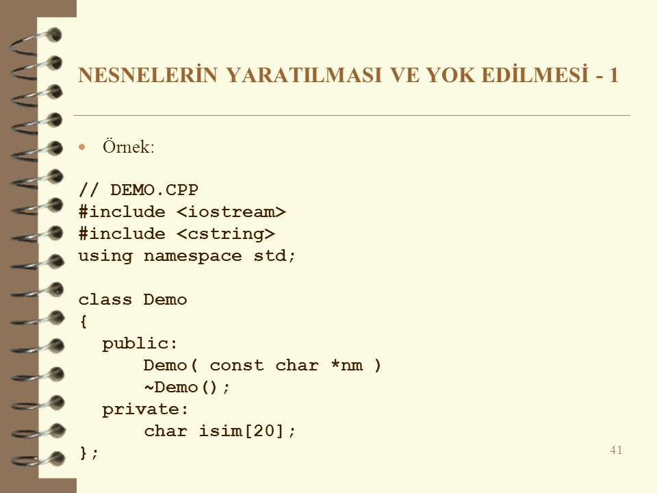 NESNELERİN YARATILMASI VE YOK EDİLMESİ - 1  Örnek: // DEMO.CPP #include using namespace std; class Demo { public: Demo( const char *nm ) ~Demo(); pri