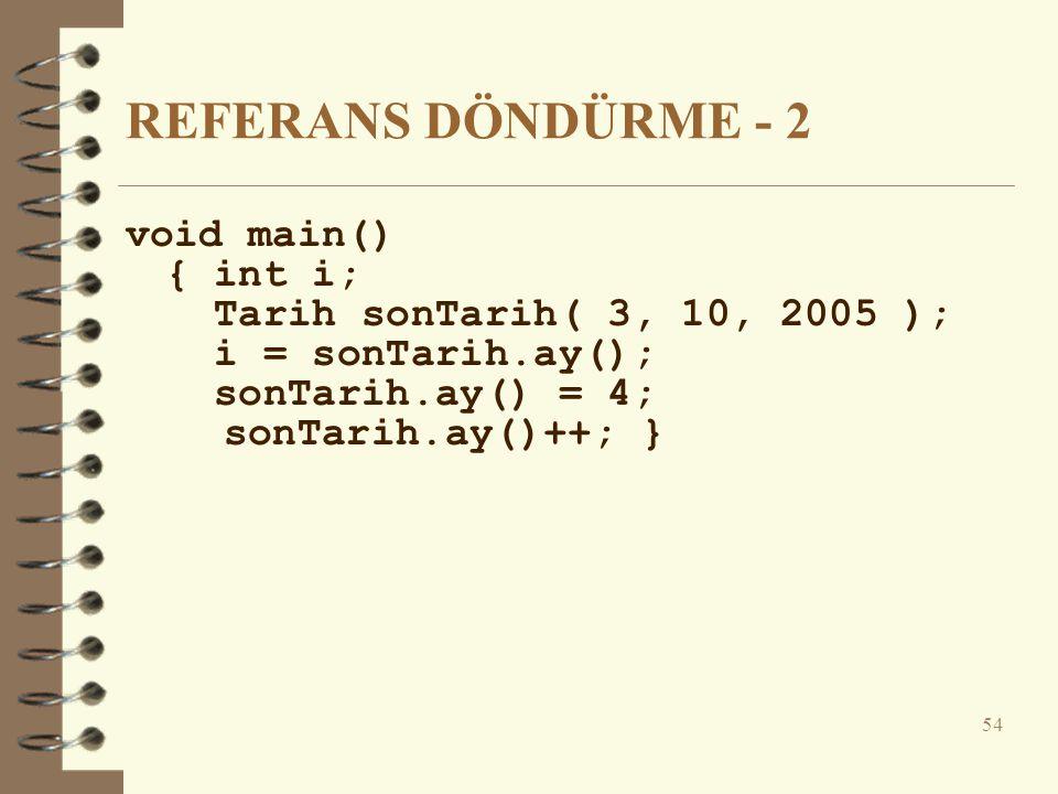 REFERANS DÖNDÜRME - 2 void main() { int i; Tarih sonTarih( 3, 10, 2005 ); i = sonTarih.ay(); sonTarih.ay() = 4; sonTarih.ay()++; } 54