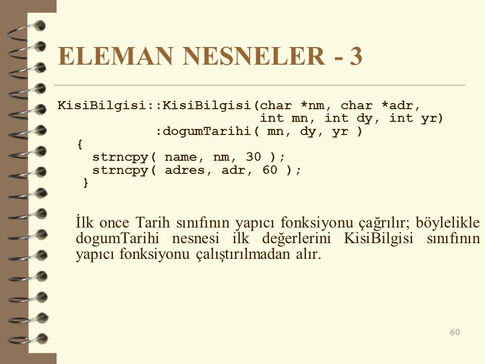 ELEMAN NESNELER - 3 KisiBilgisi::KisiBilgisi(char *nm, char *adr, int mn, int dy, int yr) :dogumTarihi( mn, dy, yr ) { strncpy( name, nm, 30 ); strncpy( adres, adr, 60 ); } İlk once Tarih sınıfının yapıcı fonksiyonu çağrılır; böylelikle dogumTarihi nesnesi ilk değerlerini KisiBilgisi sınıfının yapıcı fonksiyonu çalıştırılmadan alır.