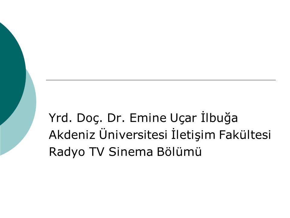 Yrd. Doç. Dr. Emine Uçar İlbuğa Akdeniz Üniversitesi İletişim Fakültesi Radyo TV Sinema Bölümü