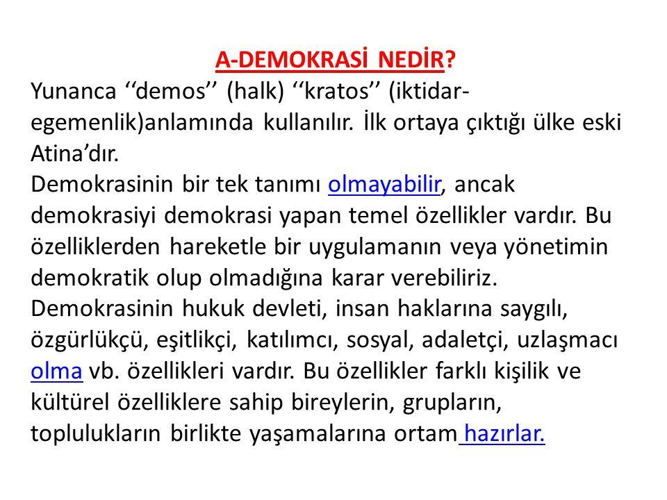 A-DEMOKRASİ NEDİR? Yunanca ''demos'' (halk) ''kratos'' (iktidar- egemenlik)anlamında kullanılır. İlk ortaya çıktığı ülke eski Atina'dır. Demokrasinin