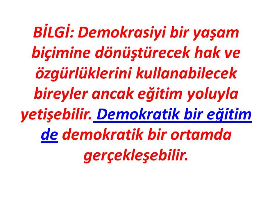 BİLGİ: Demokrasiyi bir yaşam biçimine dönüştürecek hak ve özgürlüklerini kullanabilecek bireyler ancak eğitim yoluyla yetişebilir. Demokratik bir eğit