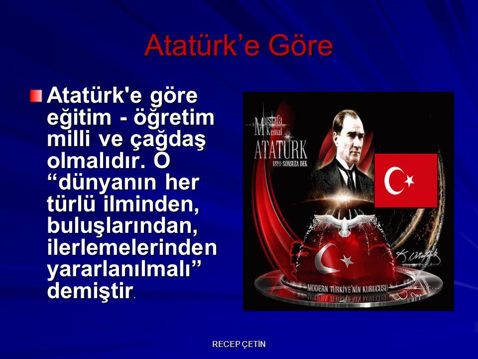 """Atatürk'e Göre Atatürk'e göre eğitim - öğretim milli ve çağdaş olmalıdır. O """"dünyanın her türlü ilminden, buluşlarından, ilerlemelerinden yararlanılma"""