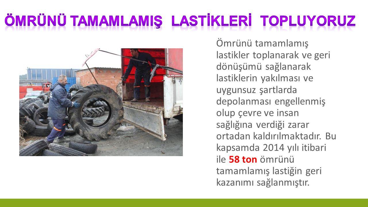 Ömrünü tamamlamış lastikler toplanarak ve geri dönüşümü sağlanarak lastiklerin yakılması ve uygunsuz şartlarda depolanması engellenmiş olup çevre ve i