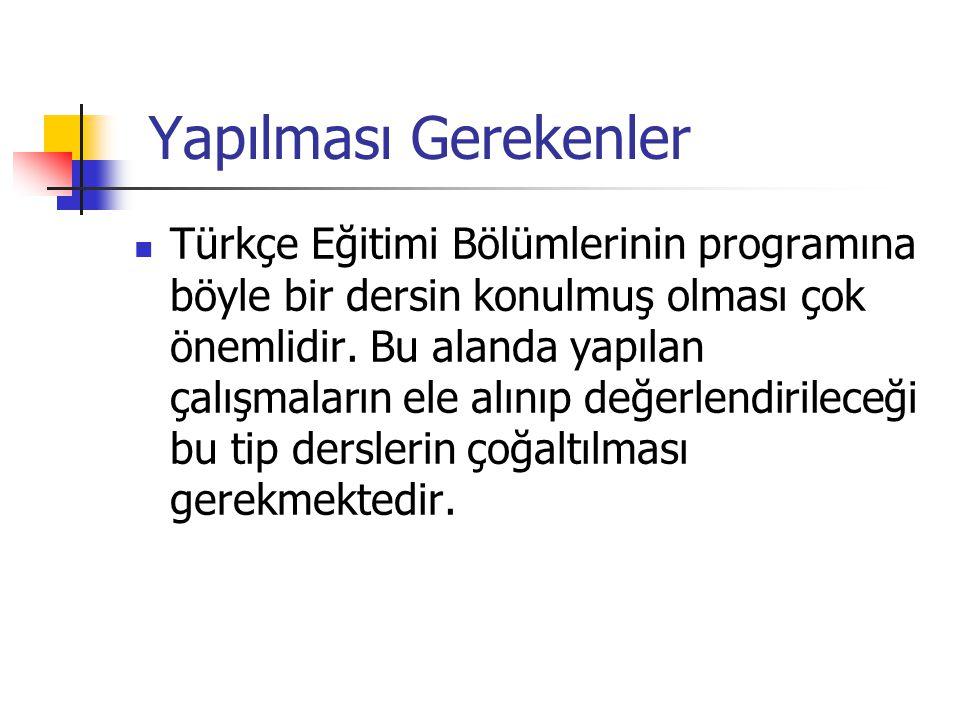 Yapılması Gerekenler Türkçe Eğitimi Bölümlerinin programına böyle bir dersin konulmuş olması çok önemlidir.