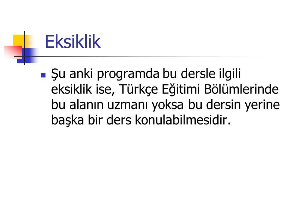 Eksiklik Şu anki programda bu dersle ilgili eksiklik ise, Türkçe Eğitimi Bölümlerinde bu alanın uzmanı yoksa bu dersin yerine başka bir ders konulabilmesidir.