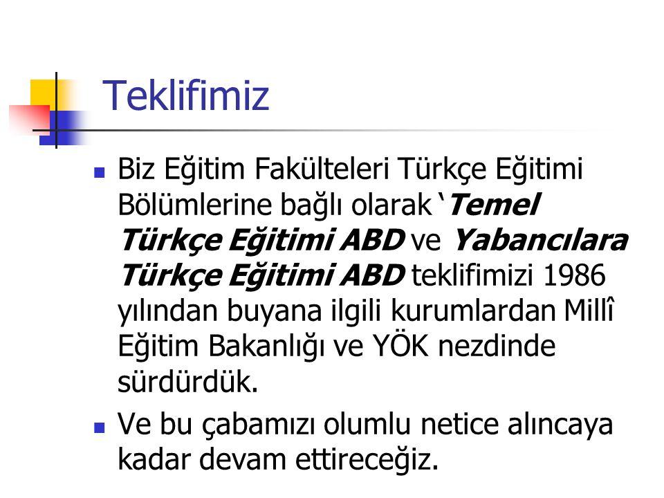 Teklifimiz Biz Eğitim Fakülteleri Türkçe Eğitimi Bölümlerine bağlı olarak 'Temel Türkçe Eğitimi ABD ve Yabancılara Türkçe Eğitimi ABD teklifimizi 1986 yılından buyana ilgili kurumlardan Millî Eğitim Bakanlığı ve YÖK nezdinde sürdürdük.
