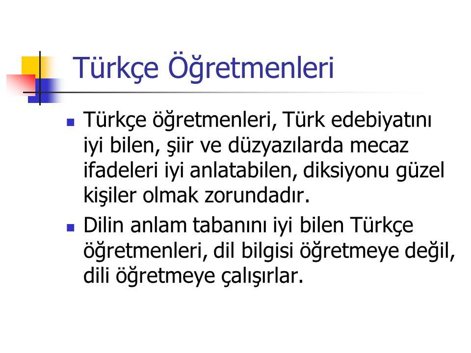 Türkçe Öğretmenleri Türkçe öğretmenleri, Türk edebiyatını iyi bilen, şiir ve düzyazılarda mecaz ifadeleri iyi anlatabilen, diksiyonu güzel kişiler olmak zorundadır.