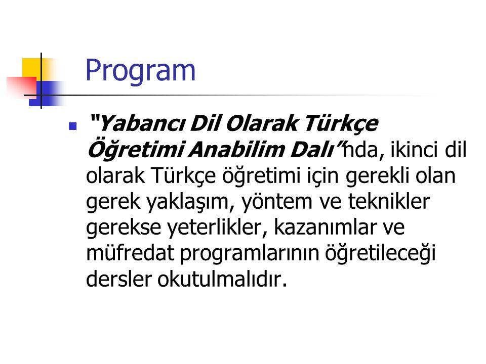 Program Yabancı Dil Olarak Türkçe Öğretimi Anabilim Dalı nda, ikinci dil olarak Türkçe öğretimi için gerekli olan gerek yaklaşım, yöntem ve teknikler gerekse yeterlikler, kazanımlar ve müfredat programlarının öğretileceği dersler okutulmalıdır.