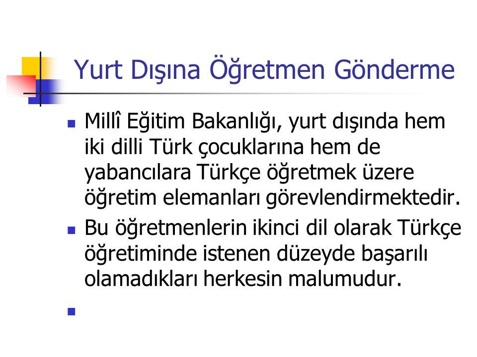 Yurt Dışına Öğretmen Gönderme Millî Eğitim Bakanlığı, yurt dışında hem iki dilli Türk çocuklarına hem de yabancılara Türkçe öğretmek üzere öğretim elemanları görevlendirmektedir.