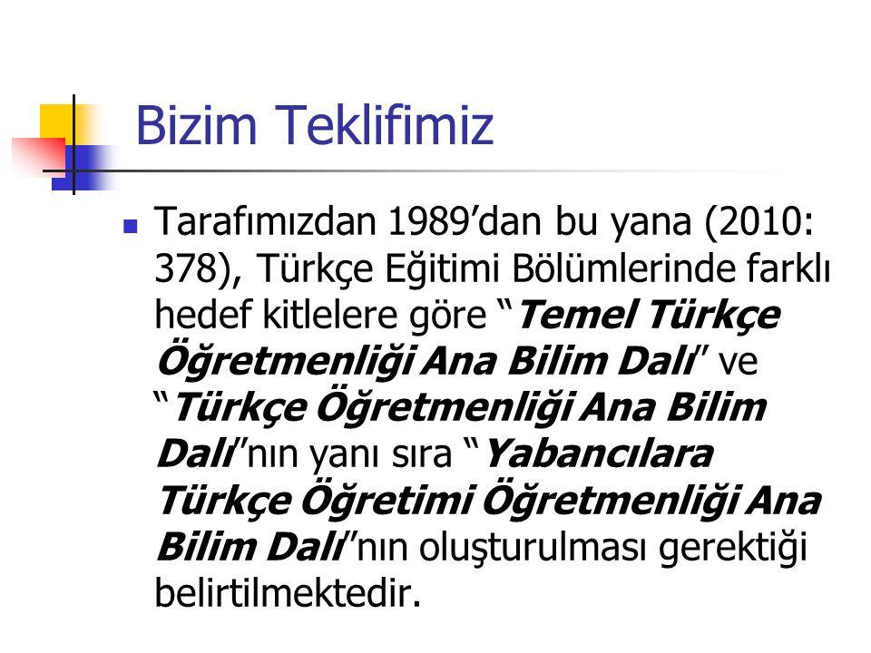 Bizim Teklifimiz Tarafımızdan 1989'dan bu yana (2010: 378), Türkçe Eğitimi Bölümlerinde farklı hedef kitlelere göre Temel Türkçe Öğretmenliği Ana Bilim Dalı ve Türkçe Öğretmenliği Ana Bilim Dalı nın yanı sıra Yabancılara Türkçe Öğretimi Öğretmenliği Ana Bilim Dalı nın oluşturulması gerektiği belirtilmektedir.